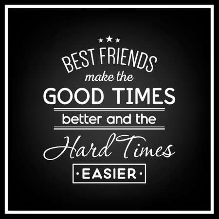 hard times: Best friends make the good times better and the hard times easier - Quote Typographical Background.