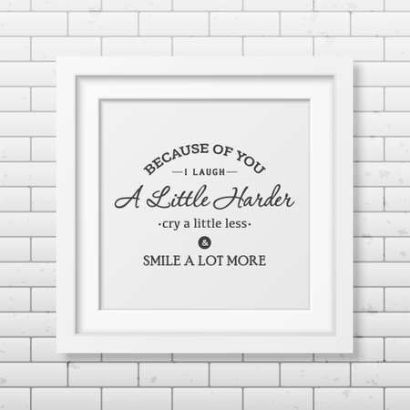 frame less: Because of you i laugh a little harder cry a little less and smile a lot more - Typographical Poster in the realistic square white frame on the brick wall background. Illustration