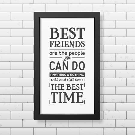 best friends: Best friends are the people you can do anything and nothing with and still have the best time - Typographical Poster in the realistic square black frame on the brick wall background. Vector EPS10 illustration.