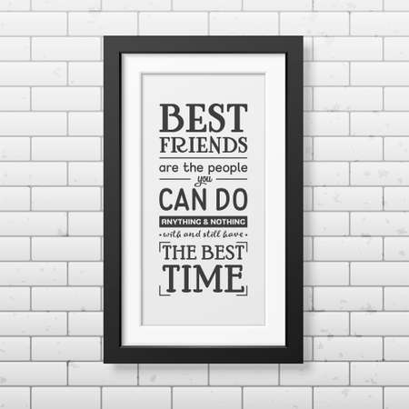friends having fun: Best friends are the people you can do anything and nothing with and still have the best time - Typographical Poster in the realistic square black frame on the brick wall background.