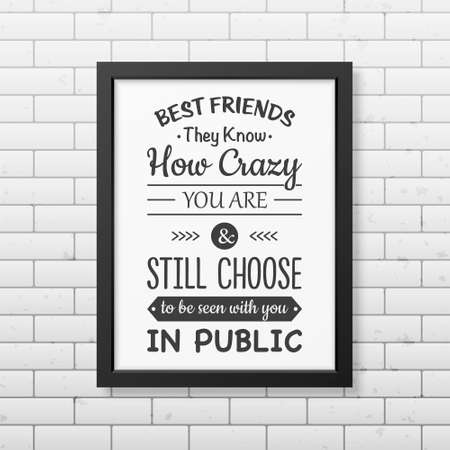 know how: Best friends they know how crazy you are and still choose to be seen with you in public - Typographical Poster in the realistic square black frame on the brick wall background.