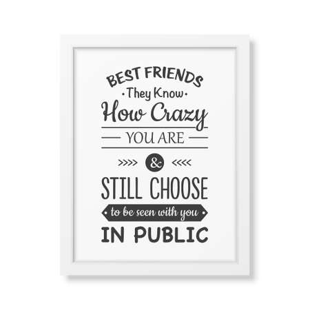 know how: Best friends they know how crazy you are and still choose to be seen with you in public - Typographical Poster in the realistic square white frame isolated on white background.