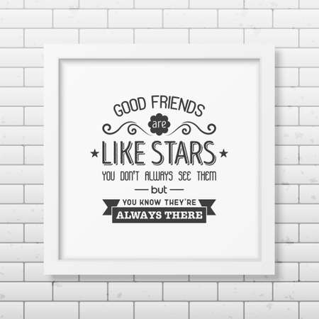 good friends: Good friends are like stars you do not always see them but you know they are always there - Typographical Poster in the realistic square white frame on the brick wall background. Illustration