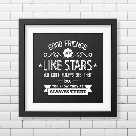 good friends: Good friends are like stars you do not always see them but you know they are always there - Typographical Poster in the realistic square black frame on the brick wall background. Illustration