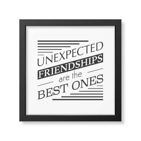 ones: Unexpected friendships are the best ones- Typographical Poster in the realistic square black frame isolated on white background.