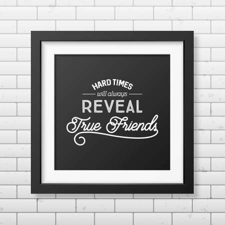 reveal: Hard times will always reveal true friends - Typographical Poster in the realistic square black frame on the brick wall background.