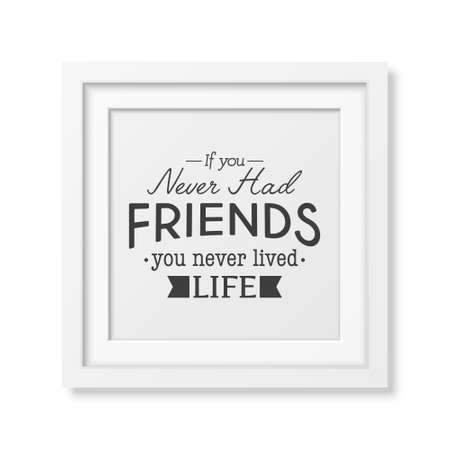 had: If you never had friends you never lived life - Typographical Poster in the realistic square white frame isolated on white background. Illustration