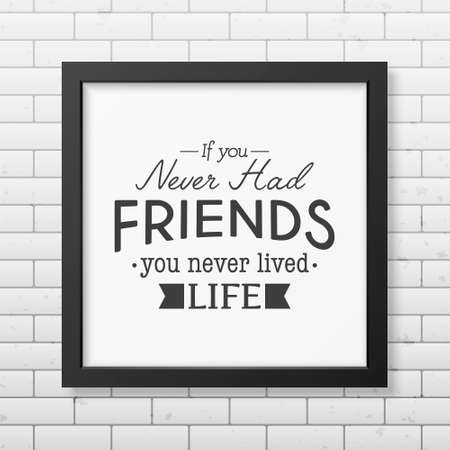 had: If you never had friends you never lived life - Typographical Poster in the realistic square black frame on the brick wall background.