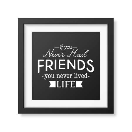 had: If you never had friends you never lived life - Typographical Poster in the realistic square black frame isolated on white background. Illustration