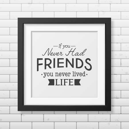 friends having fun: If you never had friends you never lived life - Typographical Poster in the realistic square black frame on the brick wall background.