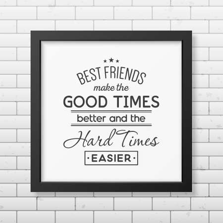 friends having fun: Best friends make the good times better and the hard times easier - Typographical Poster in the realistic square black frame on the brick wall background.