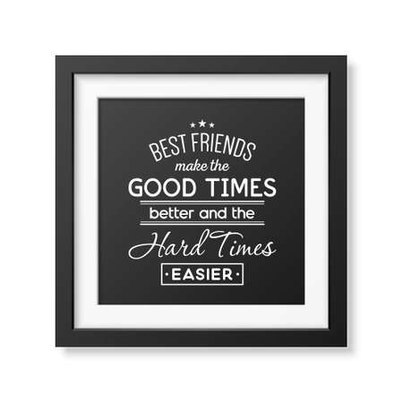 good better best: Best friends make the good times better and the hard times easier - Typographical Poster in the realistic square black frame isolated on white background.