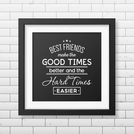 hard times: Best friends make the good times better and the hard times easier - Typographical Poster in the realistic square black frame on the brick wall background.