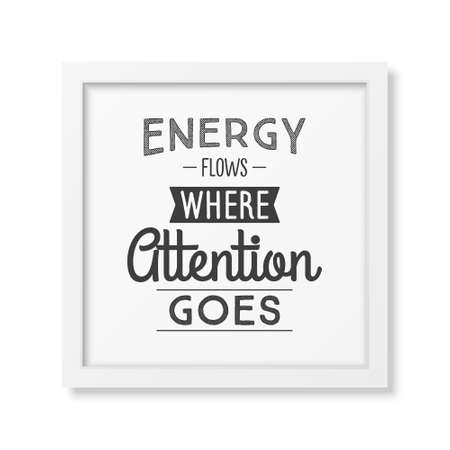 goes: Energy flows where attention goes - Typographical Poster in the realistic square white frame isolated on white background. Illustration
