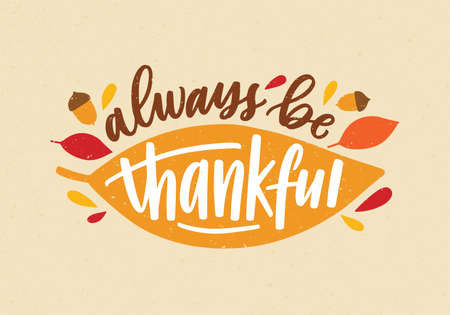Always Be Thankful holiday inscription handwritten with elegant cursive calligraphic font and decorated by autumn leaves and acorns. Colorful festive vector illustration for Thanksgiving day