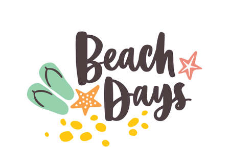 Beach Days lettering handwritten with elegant cursive font and decorated by sand, starfish and flip flops. Summer vacation composition. Modern seasonal flat vector illustration for t-shirt print. Illustration