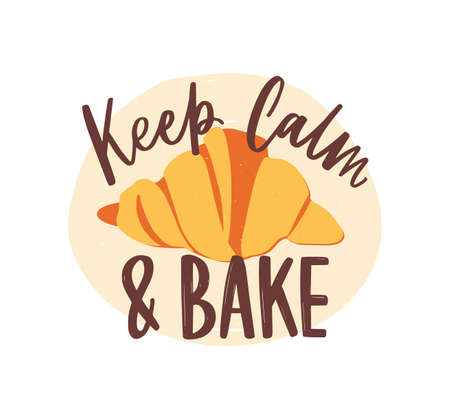 Keep Calm And Bake motivational slogan or message handwritten with elegant cursive calligraphic font or script and delicious croissant. Stylish lettering and pastry. Flat modern vector illustration Illustration