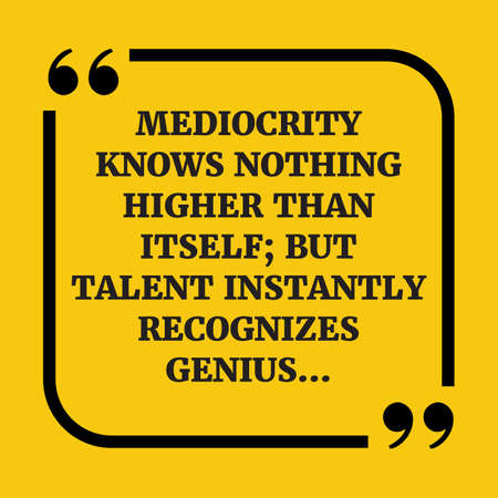 recognizes: Motivational quote. Mediocrity knows nothing higher than itself; but talent instantly recognizes genius? On yellow background.
