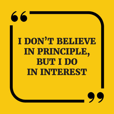 but: Motivational quote.I dont believe in principle, but I do in interest.On yellow background.