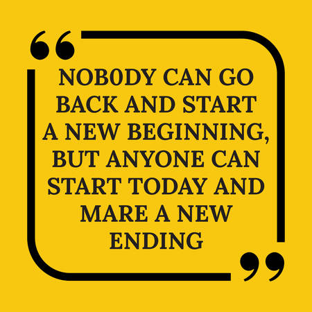 Motivational quote. Nobody can go back and start a new beginning, but anyone can start today and make a new ending .On yellow background.