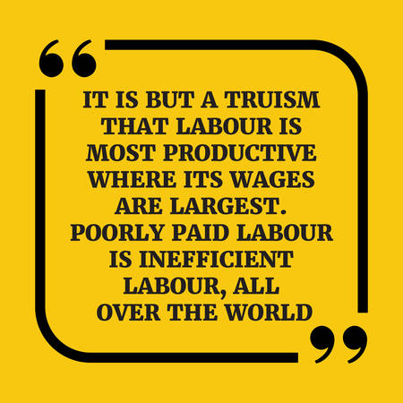 Motivational quote.. It is but a truism that labour is most productive where its wages are largest. Poorly paid labour is inefficient labour, all over the world.On yellow background. Illustration
