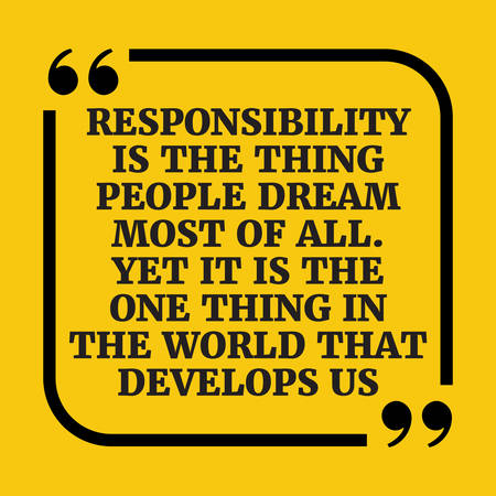 Motivational quote. Responsibility is the thing people dream most of all. Yet it is the one thing in the world that develops us. On yellow background.