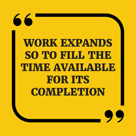 Motivational quote.Work expands so as to fill the time available for its completion.On yellow background.