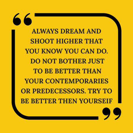 Motivational quote. Always dream and shoot higher than you know you can do. Do not bother just to be better than your contemporaries or predecessors. Try to be better than yourself. On yellow background.