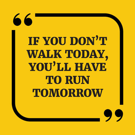 dont walk: Motivational quote.If you dont walk today, youll have to run tomorrow.On yellow background.