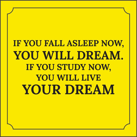 caes: Motivational quote. If you fall asleep now, you will dream. If you study now, you will live your dream. On yellow background.