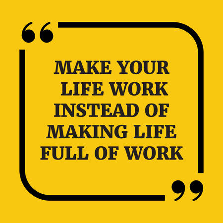 Motivational quote.Make your life work instead of making life full of work.On yellow background.
