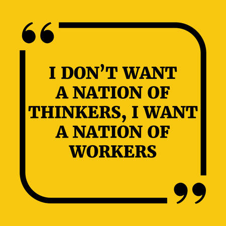 Motivational quote.. I don't want a nation of thinkers, I want a nation of workers..On yellow background.