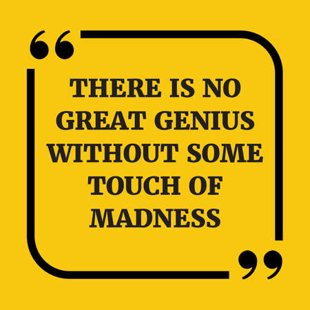 Motivational quote. There is no great genius without some touch of madness. On yellow background.