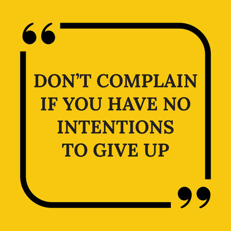 complain: Motivational quote. Don?t complain if you have no intentions to give up. On yellow background. On yellow background.