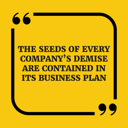 demise: Motivational quote.The seeds of every companys demise are contained in its business plan.