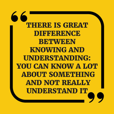 understand: Motivational quote.There is a great difference between knowing and understanding: you can know a lot about something and not really understand it.On yellow background.