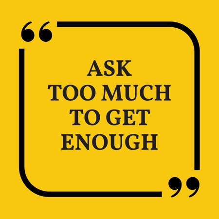 too much: Motivational quote. Ask too much to get enough. On yellow background.