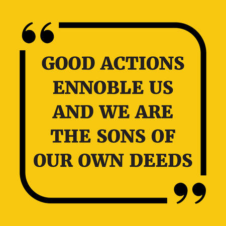 deeds: Motivational quote. Good actions ennoble us and we are the sons of our own deeds. On yellow background.