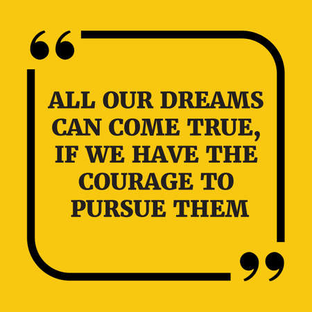 Motivational quote.All our dreams can come true, if we have the courage to pursue them.On yellow background.