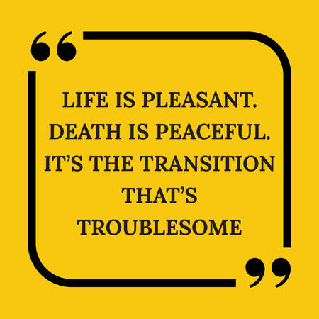 Motivational quote. Life is pleasant. Death is peaceful. It?s the transition that?s troublesome. On yellow background.