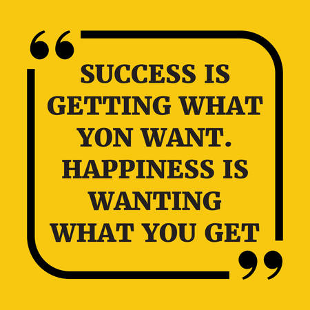 Motivational quote. Success is getting what you want. Happiness  is  wanting what you get. On yellow background.