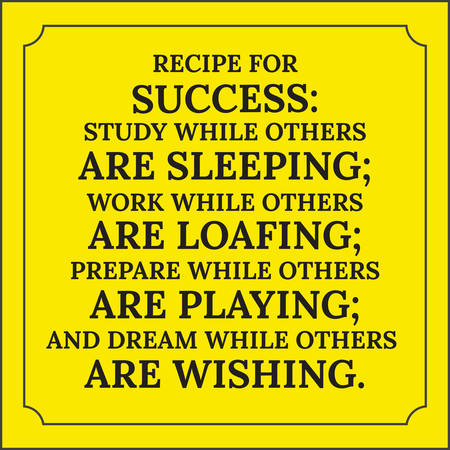 Motivational quote. Recipe for success: Study while others are sleeping; work while others are loafing; prepare while others are playing; and dream while others are wishing. On yellow background.