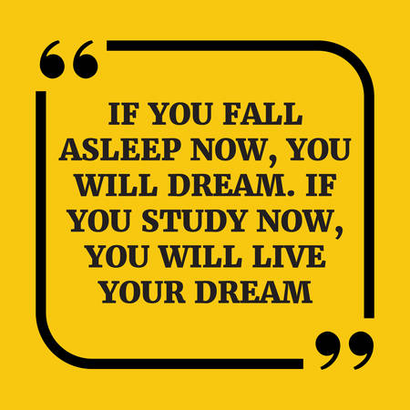 caes: Motivational quote.. If you fall asleep now, you will dream. If you study now, you will live your dream.On yellow background.