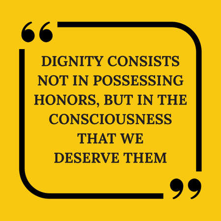 consciousness: Motivational quote. Dignity consists not in possessing honors, but in the consciousness that we deserve them. On yellow background. Illustration