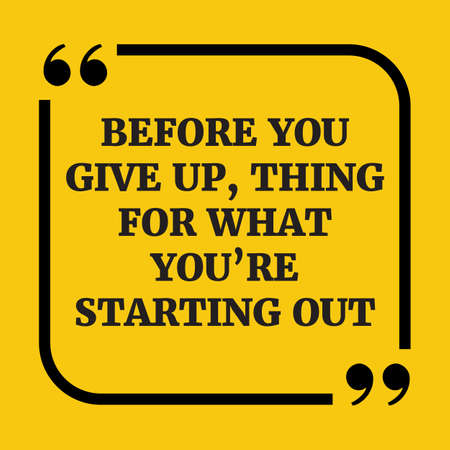 give out: Motivational quote. Before you give up, think for what youre starting out. On yellow background. Illustration