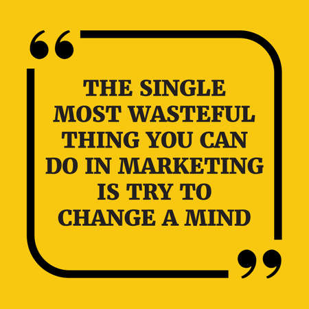 Motivational quote.The single most wasteful thing you can do in marketing is try to change a mind.On yellow background.