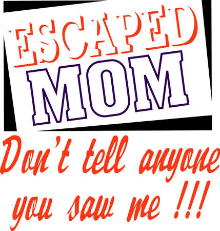 mamma: Mom escaped, dont tell anyone you saw me.  Moms need some time away.  Add this to a shirt for a fun ladies day. Illustration