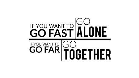 If You Want To Go Fast Go Alone If You Want To Go Far Go Together