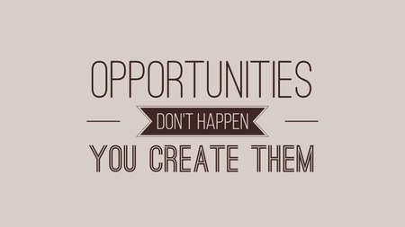 Opportunities Dont Happen You Create Them