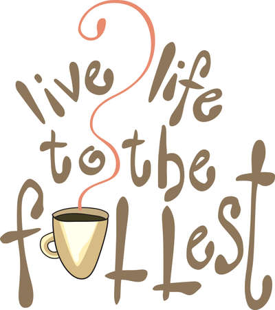 joe: Live life to the fullest with a hot cup of coffee.